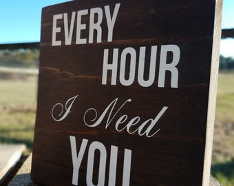 """Every Hour I Need You 7"""" x 7"""" Wood Sign/Plaque"""