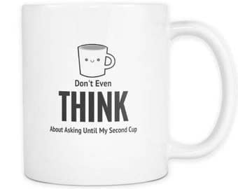 Don't Even Think About Asking Until My Second Cup - Funny Mug
