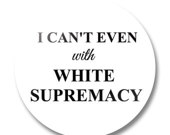 I Can't Even with White Supremacy Button, Lapel Pin, Anna Joyce, Portland, OR