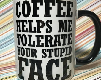 Coffee helps me tolerate your stupid face coffee mug