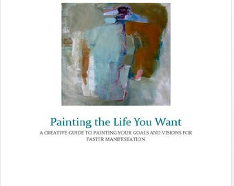 Painting the Life You Want, A Creative Guide Course to Painting your goals and visions for faster manifestation