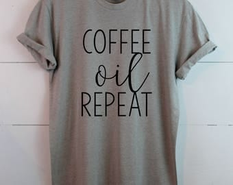 Coffee Oil Repeat - Made to order - Pick your colors - Graphic Tee - Essential Oil Shirt