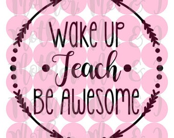 Wake Up Teach Be Awesome / Teacher Appreciation Week SVG DXF PNG Cut File Download Cricut and Silhouette Design for Shirts, Scrapbooks