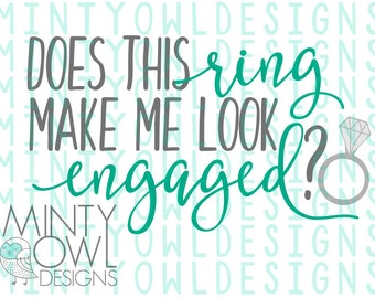 SVG Cut File - Does This Ring Make Me Look Engaged - Engagement Announcement - Bride To Be - She Said Yes - DIY Decal - Mug - Tumbler - Ring