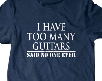 Guitar T-shirt, I have too many guitars said no one ever t shirt,  musician gift, guitar player gift Funny T shirt, gifts for dad, boyfriend