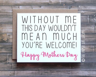 Funny Mothers Day card, Without me this day wouldn't mean much, happy mothers day card, card from son, card from daughter