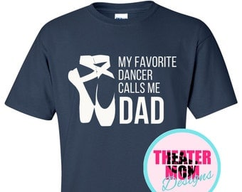 My Favorite Dancer Calls Me Dad (or Papa, Grandpa, Pop, anything you want!) - Custom ballet dad T-Shirt. Choose your color!