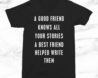 A Good Friend Knows All Your Stories A Best Friend Helped Write Them T-Shirt