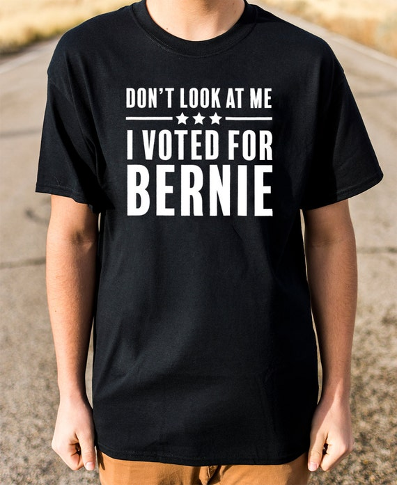 Don't Look At Me I Voted For Bernie 100% Soft Cotton Shirt