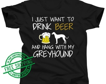 Greyhound Shirt - I Just Want To Drink Beer and Hang With My Greyhound Tshirt - Beer Shirt - Italian Greyhound Clothing - Greyhound Gift
