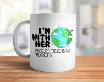 I'm With Her Earth Mug, Mother Nature Mug, cute coffee cup for environmentalist, there is no Planet B coffee mug, earth day gift ceramic mug
