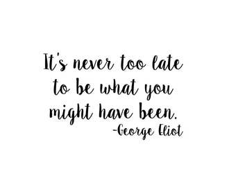 It's Never Too Late To Be What You Might Have Been | Quote | Wall Decal | Removable Decor | DIY Sign