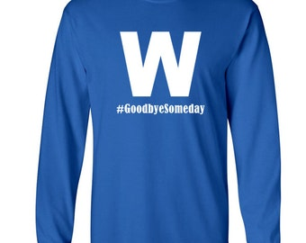 Chicago Cubs W Flag Goodbye Someday t shirt Baseball Long Sleeve T Shirt