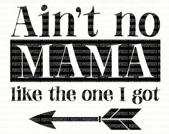 Aint No Mama Like the One I Got SVG DXF EPS png Cut Files Silhouette Studio Cameo Cricut Design Space Mother svg Files Printable Clipart
