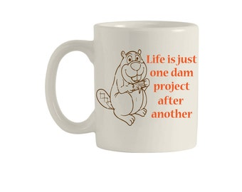 Life is just one dam project after another, funny mugs, Mugs, coffee mug, custom mug, quote mug, funny coffee mug, beaver mug, M00104