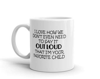 11 oz Coffee Mug: I Love How We Don't Even Need to Say It Loud That I'm Your Favorite Child - Perfect Gifts for Mom & Dad
