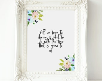 All we have to decide is what to do with the time that is given to us J.R.R. Tolkien ,The Hobbitprintable art,The Lord of the Rings quotes