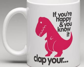 If you are  Happy and you know it Clap your....... TREX - Novelty Mug