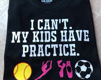 I cant my kid has practice shirt     I cant my kids have practice sports mom shirt
