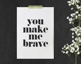 You make me brave. Black and white typographic print