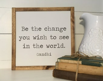 Be the change you wish to see in the world, Gandhi