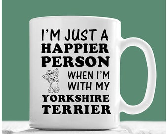 Yorkshire Terrier Mug, I'm Just A Happier Person When I'm With My Yorkshire Terrier, Yorkshire Terrier Gifts, Yorkshire Terrier Coffee Mug