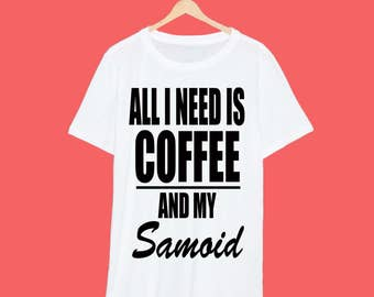 All I Need Is Coffee And My Samoid T Shirt
