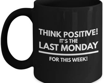 Think Positive! It's the Last Monday for This Week! - Funny Mug for Work and Office