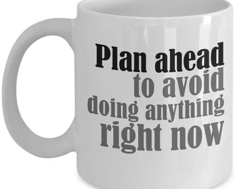 Plan Ahead To Avoid Doing Anything Right Now - Funny Coffee Mug- Great Sarcastic Gift For Procrastinator, Family, Friend or Office Worker