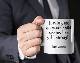 Funny Father's or Mother's Day Gift, Having Me As Your Child Seems Like Gift Enough, You're Welcome Coffee Mug for Mom or Dad