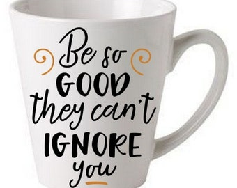 Be so good they can't ignore you - coffee cup