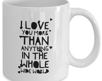 Love Gift coffee mug - i love you more than anything in the whole wide world - Nice gift for your loved ones.