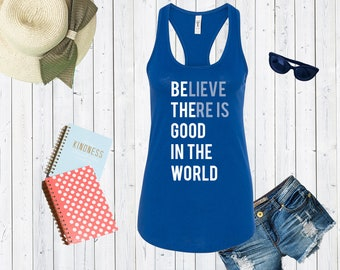 Believe There Is Good In The World Tank Top. Custom Tanks. Inspo Shirts. [C0213]