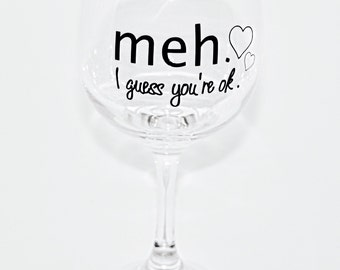 Wine glass- 'meh. I guess you're ok.' funny vinyl decal