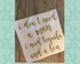 I don't need a man I need tequila and a tan/ womens tee/ womens vinyl t shirt/ gold vinyl