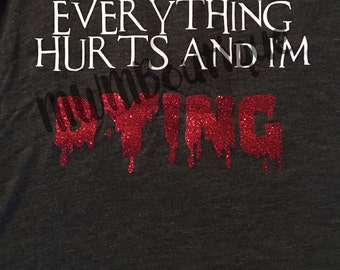 Everything hurts and I'm dying tee