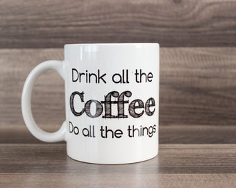 Drink All The Coffee Mug -  Funny Coffee Mug - Do All The Things Mug - Custom Coffee Mug - Coffee Lover Gift - Typography Mug - Coffee Mug