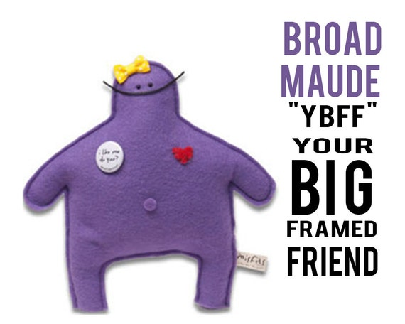 "The Mefits Broad Maude ""YBFF: Your Big Framed Friend"""