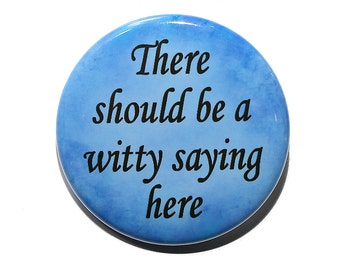 There Should Be A Witty Saying Here - Pinback Button Badge 1 1/2 inch 1.5 - Keychain Magnet or Flatback