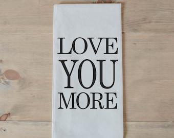 Tea Towel, Love You More, present, housewarming, wedding favor, kitchen decor, women's gift, flour sack dish cloth