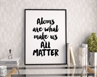 Atoms are what make us all matter print, black and white typography poster, printable quote, wall decor, instant download, atoms poster