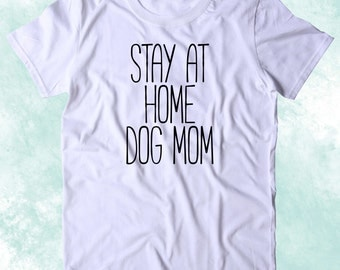 Stay At Home Dog Mom Shirt Funny Dog Owner Animal Lover Puppy Clothing Tumblr T-shirt