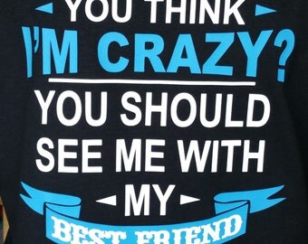 You Think I'm Crazy, See Me With My Bestfriend Shirt, Friends T Shirt, Custom Design Tees, I'm Crazy T, Glitter Tee