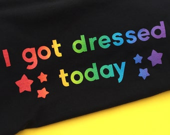 I Got Dressed Today Rainbow Screen Printed T-Shirt