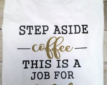 step aside coffee, this is a job for alcohol, funny tee shirts, humorous tee shirts, gifts for her, humor, funny, alcohol tee shirts, gifts
