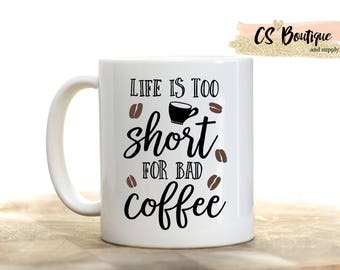 Life is Too Short For Bad Coffee, Coffee Beans Coffee Mug, Gift, Tea mug, Coffee cup.