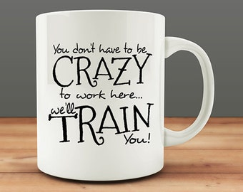 Funny Coworker Gifts, Boss Gift Idea, You Don't Have to Be Crazy to Work Here We'll Train You coffee mug gift, funny coffee mug (M142-rts)