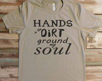 Hands in the Dirt Ground My Soul, Garden T-Shirt, Dirt T-Shirt, Gardening Shirt, Gardener T-Shirt