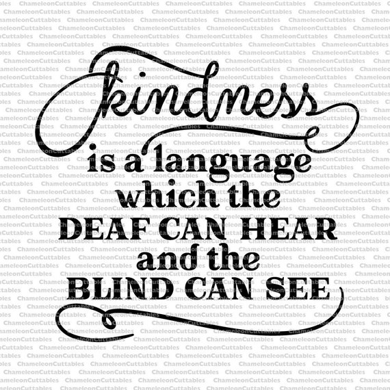kindness is a language which the deaf can hear and the blind