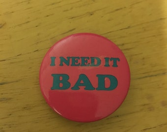 I Need it Bad Vintage Button